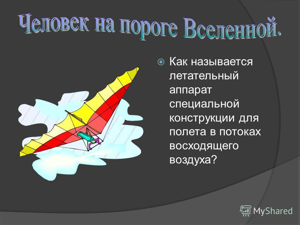 Как называется летательный аппарат специальной конструкции для полета в потоках восходящего воздуха?
