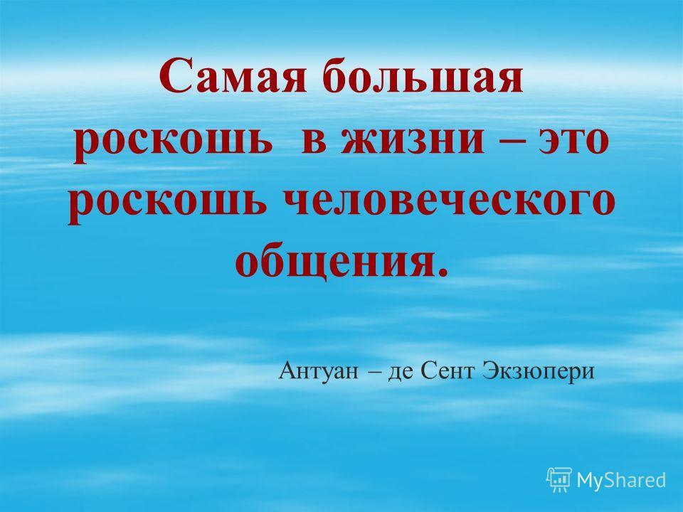 Самая большая роскошь в жизни – это роскошь человеческого общения. Антуан – де Сент Экзюпери