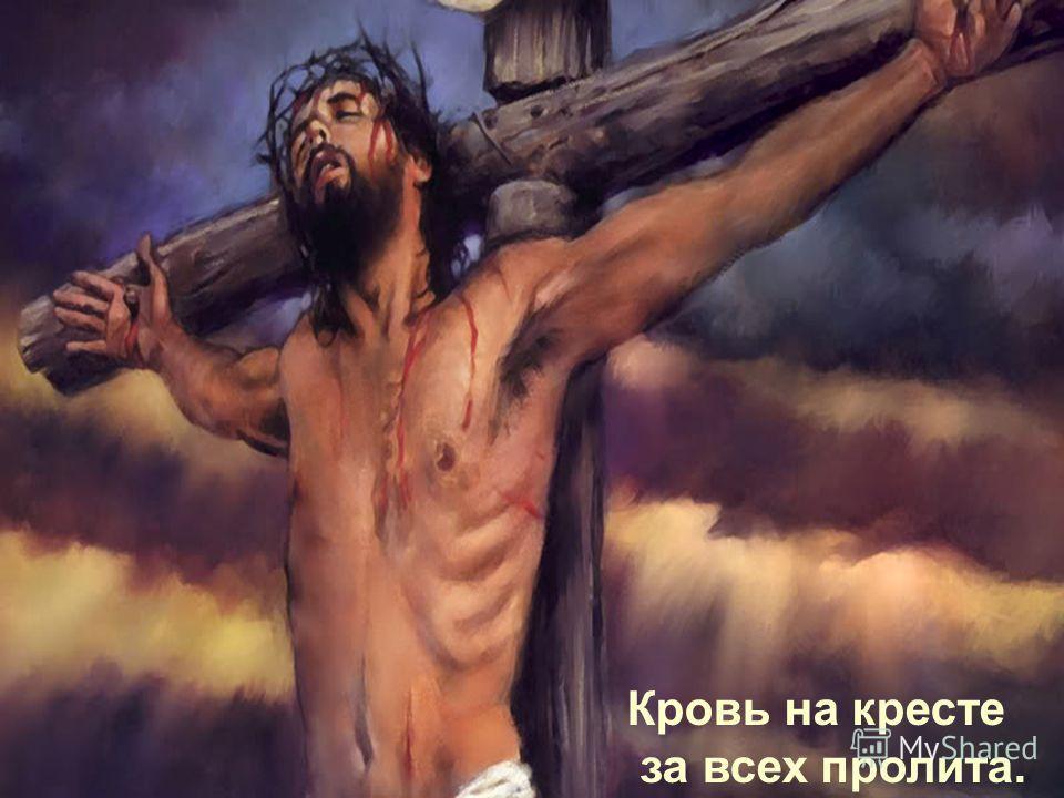 Кровь на кресте за всех пролита.