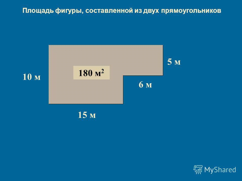 10 м 15 м 150 м 2 5 м 6 м 30 м 2 5 м 6 м 30 м 2 180 м 2 Площадь фигуры, составленной из двух прямоугольников
