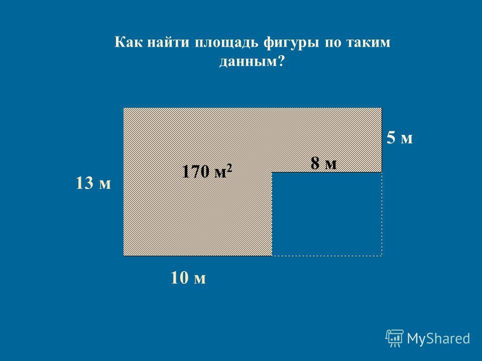 13 м13 м 10 м 7 м 130 м 2 Как найти площадь фигуры по таким данным? 5 м 40 м 2 170 м 2 8 м