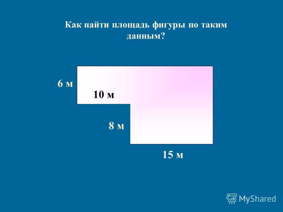 Как найти площадь фигуры по таким данным? 6 м6 м 15 м 8 м 10 м
