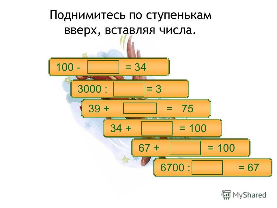 Поднимитесь по ступенькам вверх, вставляя числа. 34 + = 100 67 + = 100 6700 : = 67 39 + = 75 100 - = 34 3000 : = 3