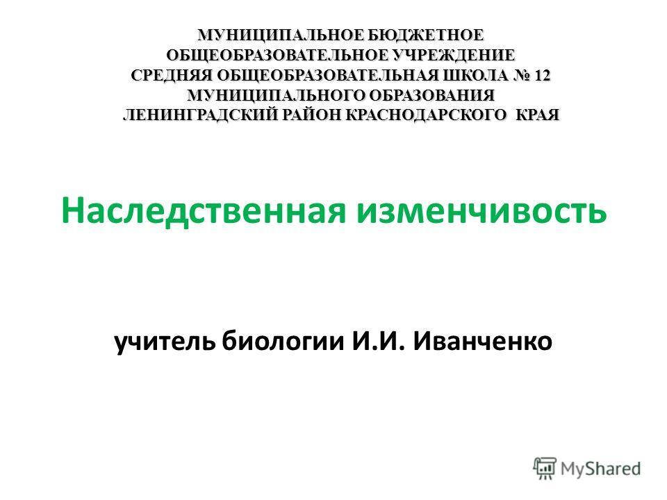Наследственная изменчивость учитель биологии И.И. Иванченко МУНИЦИПАЛЬНОЕ БЮДЖЕТНОЕ ОБЩЕОБРАЗОВАТЕЛЬНОЕ УЧРЕЖДЕНИЕ СРЕДНЯЯ ОБЩЕОБРАЗОВАТЕЛЬНАЯ ШКОЛА 12 МУНИЦИПАЛЬНОГО ОБРАЗОВАНИЯ ЛЕНИНГРАДСКИЙ РАЙОН КРАСНОДАРСКОГО КРАЯ