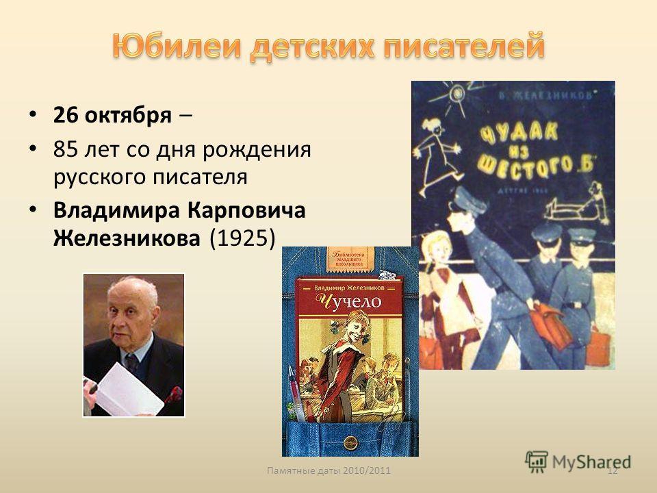 Памятные даты 2010/201112 26 октября – 85 лет со дня рождения русского писателя Владимира Карповича Железникова (1925)
