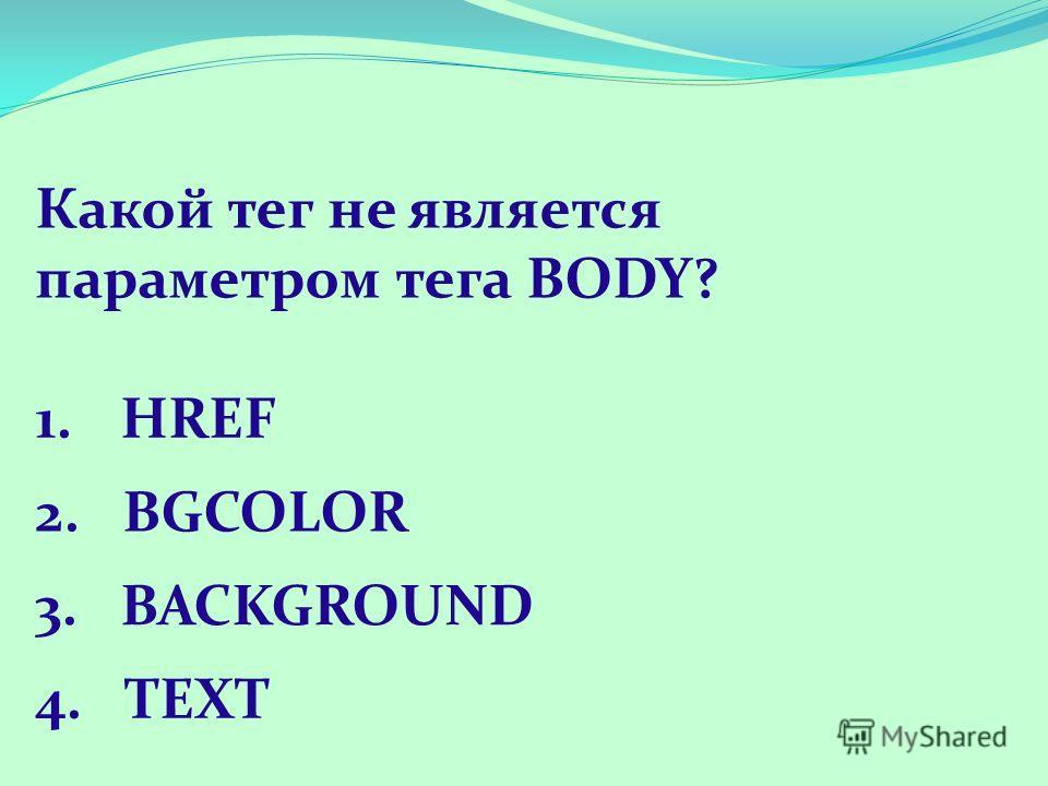 Какой тег не является параметром тега BODY? 1.HREF 2. BGCOLOR 3. BACKGROUND 4. TEXT