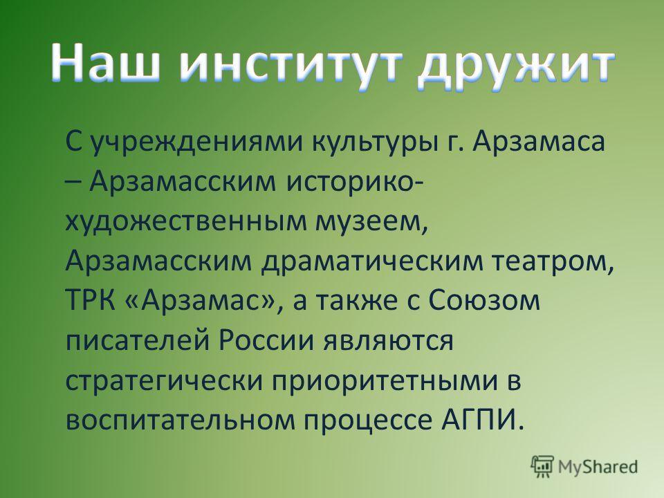 С учреждениями культуры г. Арзамаса – Арзамасским историко- художественным музеем, Арзамасским драматическим театром, ТРК «Арзамас», а также с Союзом писателей России являются стратегически приоритетными в воспитательном процессе АГПИ.