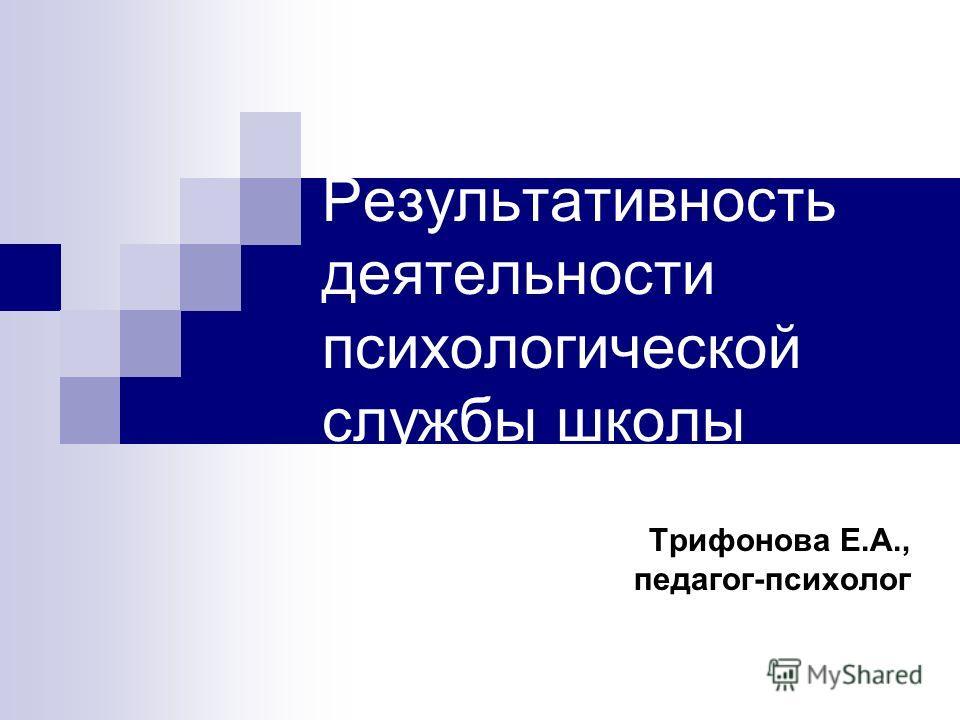 Результативность деятельности психологической службы школы Трифонова Е.А., педагог-психолог