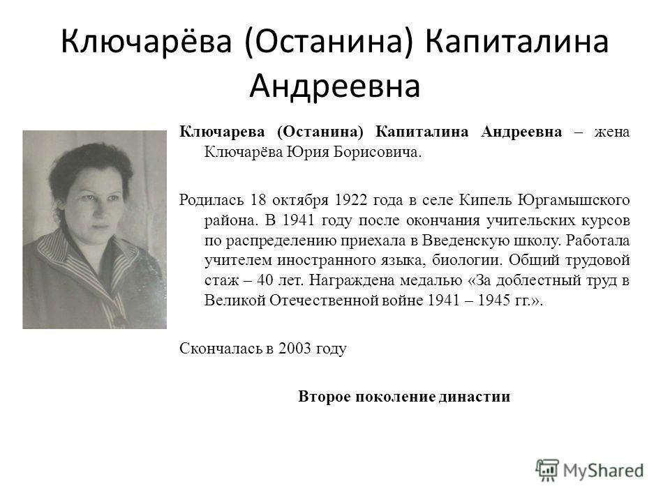 Ключарёва (Останина) Капиталина Андреевна Ключарева (Останина) Капиталина Андреевна – жена Ключарёва Юрия Борисовича. Родилась 18 октября 1922 года в селе Кипель Юргамышского района. В 1941 году после окончания учительских курсов по распределению при