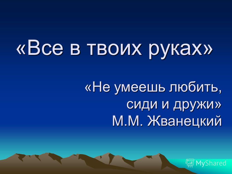 «Все в твоих руках» «Не умеешь любить, сиди и дружи» М.М. Жванецкий