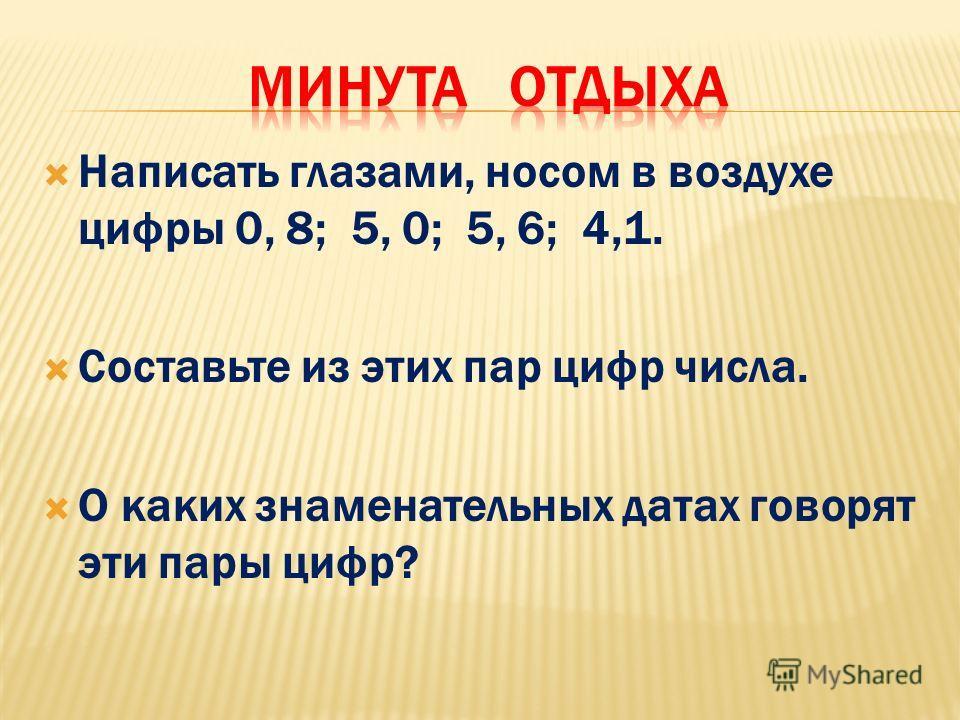 Написать глазами, носом в воздухе цифры 0, 8; 5, 0; 5, 6; 4,1. Составьте из этих пар цифр числа. О каких знаменательных датах говорят эти пары цифр?