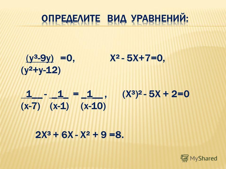(у³-9у) =0, Х² - 5Х+7=0, (у²+у-12) 1__ - _1_ = _1__, (Х³)² - 5Х + 2=0 (х-7) (х-1) (х-10) 2Х³ + 6Х - Х² + 9 =8.