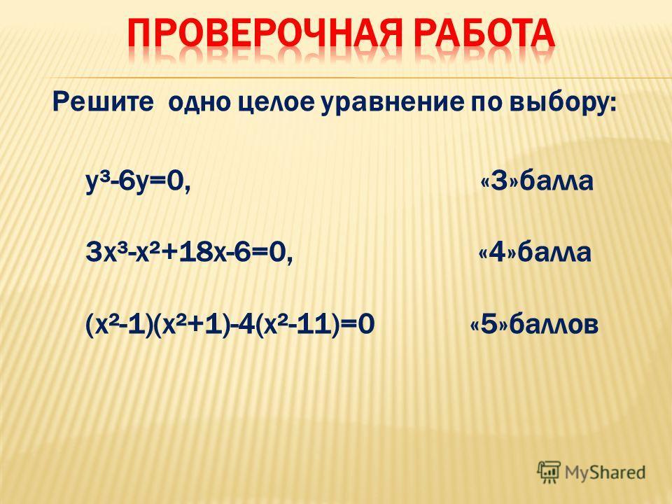Решите одно целое уравнение по выбору: у³-6у=0, «3»балла 3х³-х²+18х-6=0, «4»балла (х²-1)(х²+1)-4(х²-11)=0 «5»баллов