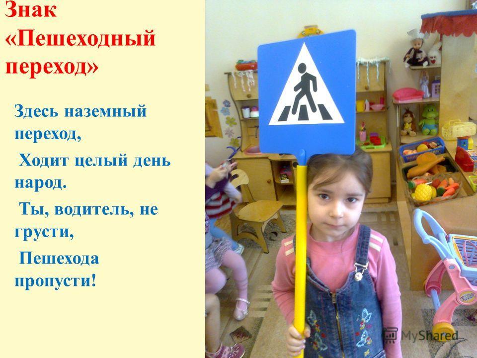 Знак «Пешеходный переход» Здесь наземный переход, Ходит целый день народ. Ты, водитель, не грусти, Пешехода пропусти!
