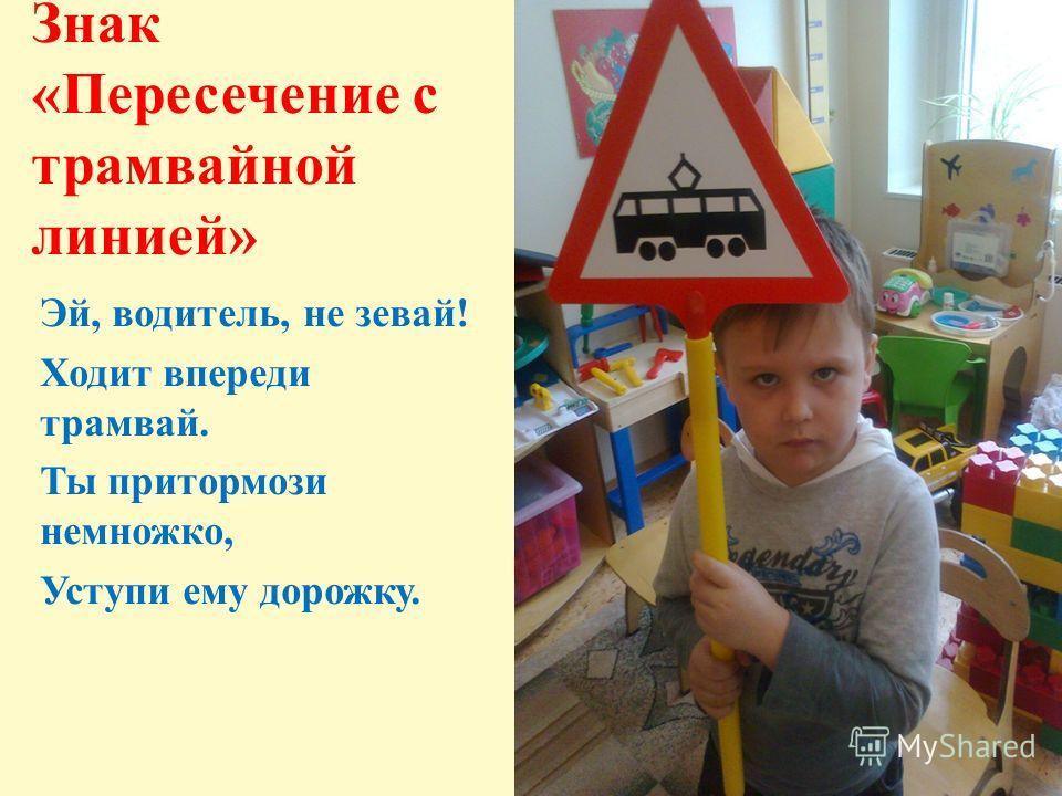 Знак «Пересечение с трамвайной линией» Эй, водитель, не зевай! Ходит впереди трамвай. Ты притормози немножко, Уступи ему дорожку.