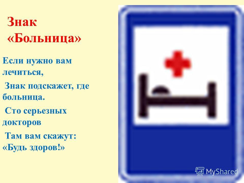 Знак «Больница» Если нужно вам лечиться, Знак подскажет, где больница. Сто серьезных докторов Там вам скажут: «Будь здоров!»