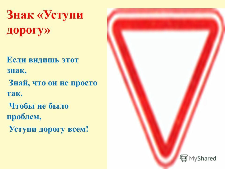 Знак «Уступи дорогу» Если видишь этот знак, Знай, что он не просто так. Чтобы не было проблем, Уступи дорогу всем!