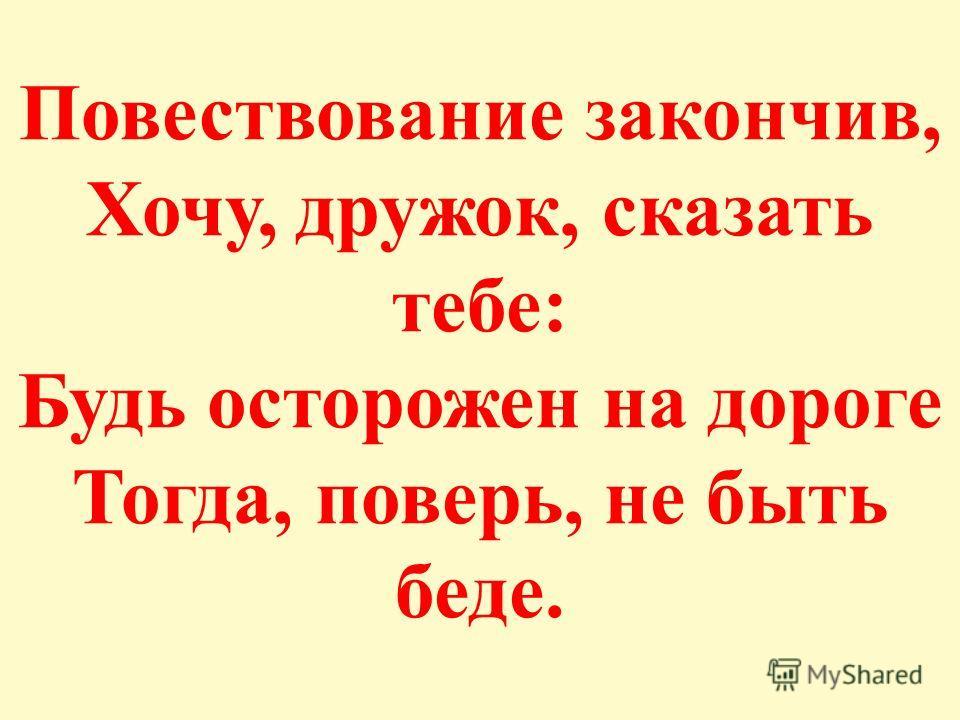 Повествование закончив, Хочу, дружок, сказать тебе: Будь осторожен на дороге Тогда, поверь, не быть беде.