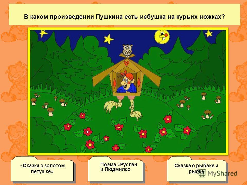 В каком произведении Пушкина есть избушка на курьих ножках? Сказка о рыбаке и рыбке Сказка о рыбаке и рыбке «Сказка о золотом петушке» «Сказка о золотом петушке» Поэма «Руслан и Людмила» Поэма «Руслан и Людмила»
