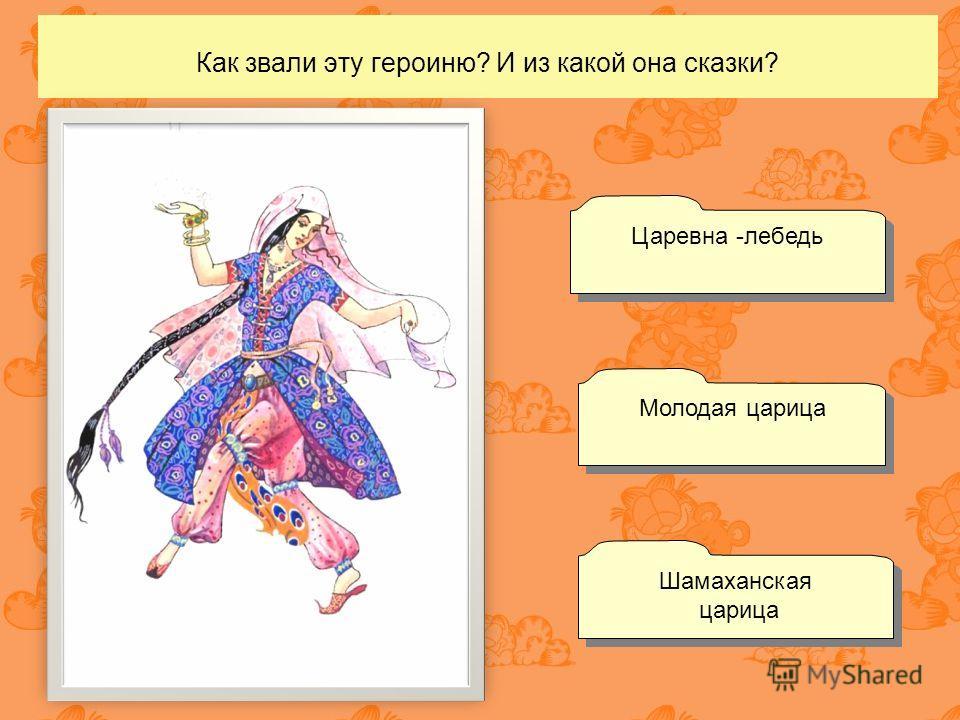 Как звали эту героиню? И из какой она сказки? Молодая царица Шамаханская царица Шамаханская царица Царевна -лебедь