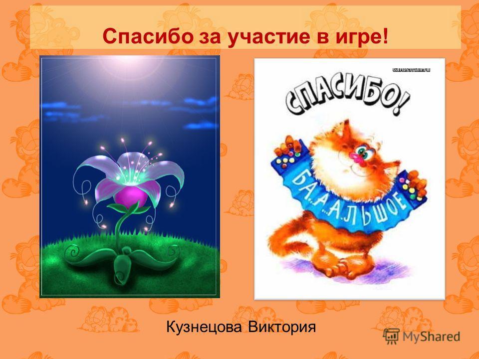 Спасибо за участие в игре! Кузнецова Виктория