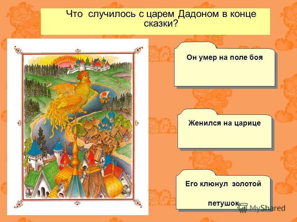 Что случилось с царем Дадоном в конце сказки? Женился на царице Его клюнул золотой петушок Его клюнул золотой петушок Он умер на поле боя