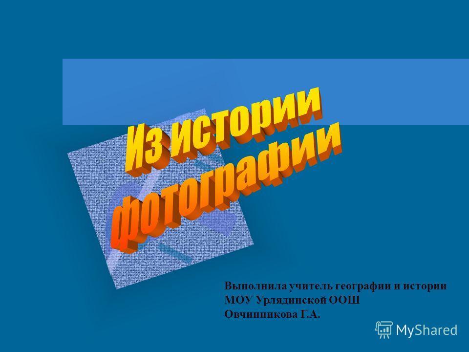Выполнила учитель географии и истории МОУ Урлядинской ООШ Овчинникова Г.А.