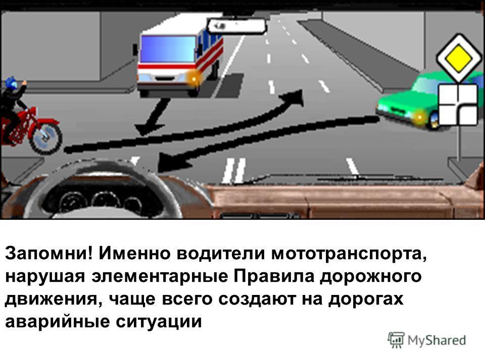 Запомни! Именно водители мототранспорта, нарушая элементарные Правила дорожного движения, чаще всего создают на дорогах аварийные ситуации