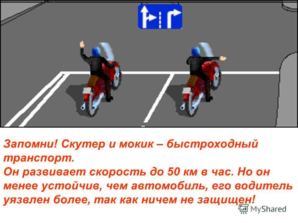 Запомни! Скутер и мокик – быстроходный транспорт. Он развивает скорость до 50 км в час. Но он менее устойчив, чем автомобиль, его водитель уязвлен более, так как ничем не защищен!