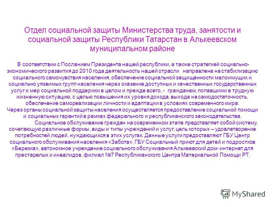 Отдел социальной защиты Министерства труда, занятости и социальной защиты Республики Татарстан в Алькеевском муниципальном районе В соответствии с Посланием Президента нашей республики, а также стратегией социально- экономического развития до 2010 го