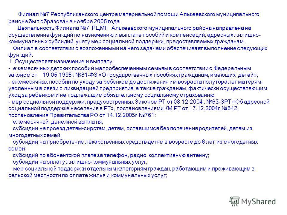Филиал 7 Республиканского центра материальной помощи Алькеевского муниципального района был образован в ноябре 2005 года. Деятельность Филиала 7 РЦМП Алькеевского муниципального района направлена на осуществление функций по назначению и выплате пособ