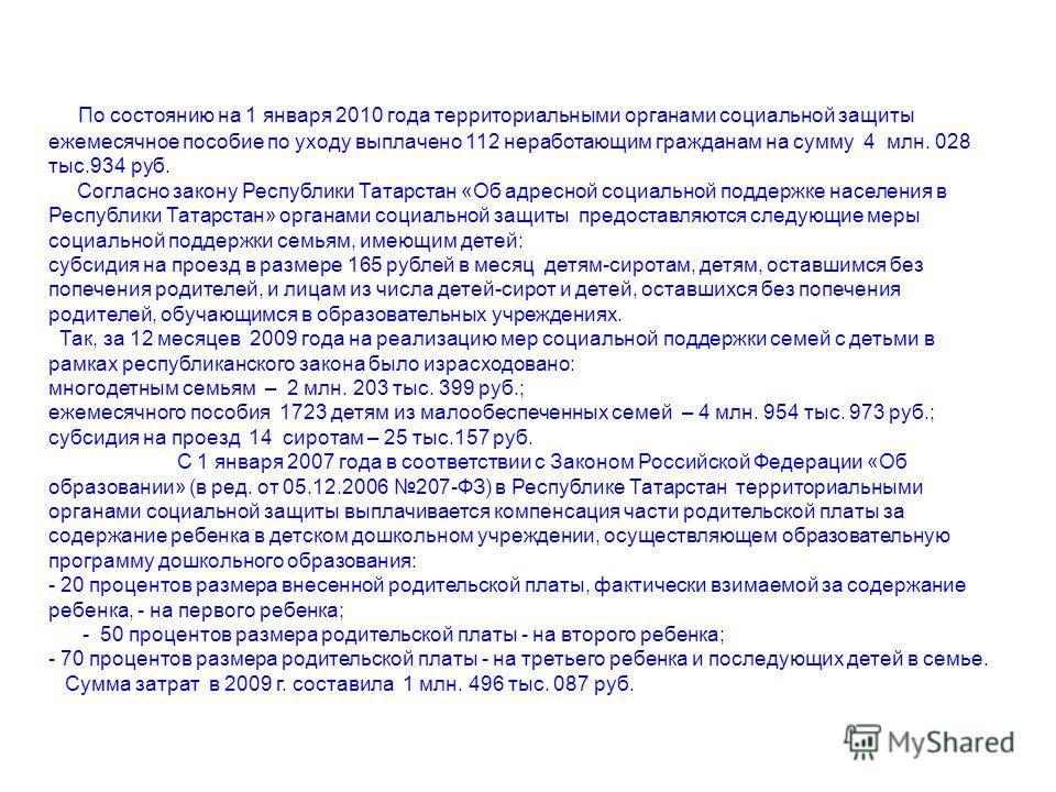 По состоянию на 1 января 2010 года территориальными органами социальной защиты ежемесячное пособие по уходу выплачено 112 неработающим гражданам на сумму 4 млн. 028 тыс.934 руб. Согласно закону Республики Татарстан «Об адресной социальной поддержке н