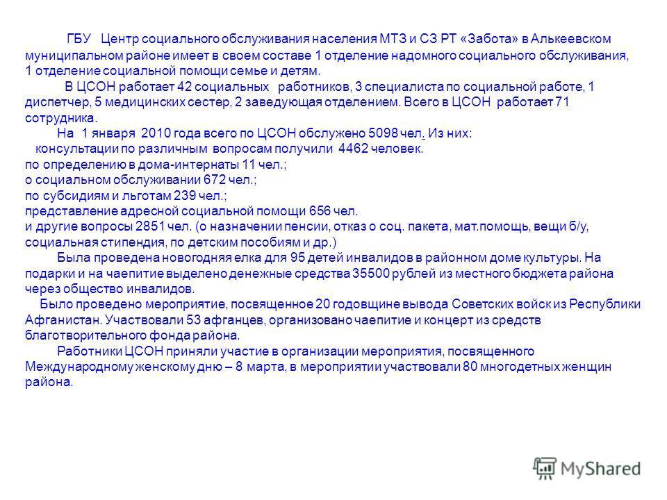 ГБУ Центр социального обслуживания населения МТЗ и СЗ РТ «Забота» в Алькеевском муниципальном районе имеет в своем составе 1 отделение надомного социального обслуживания, 1 отделение социальной помощи семье и детям. В ЦСОН работает 42 социальных рабо