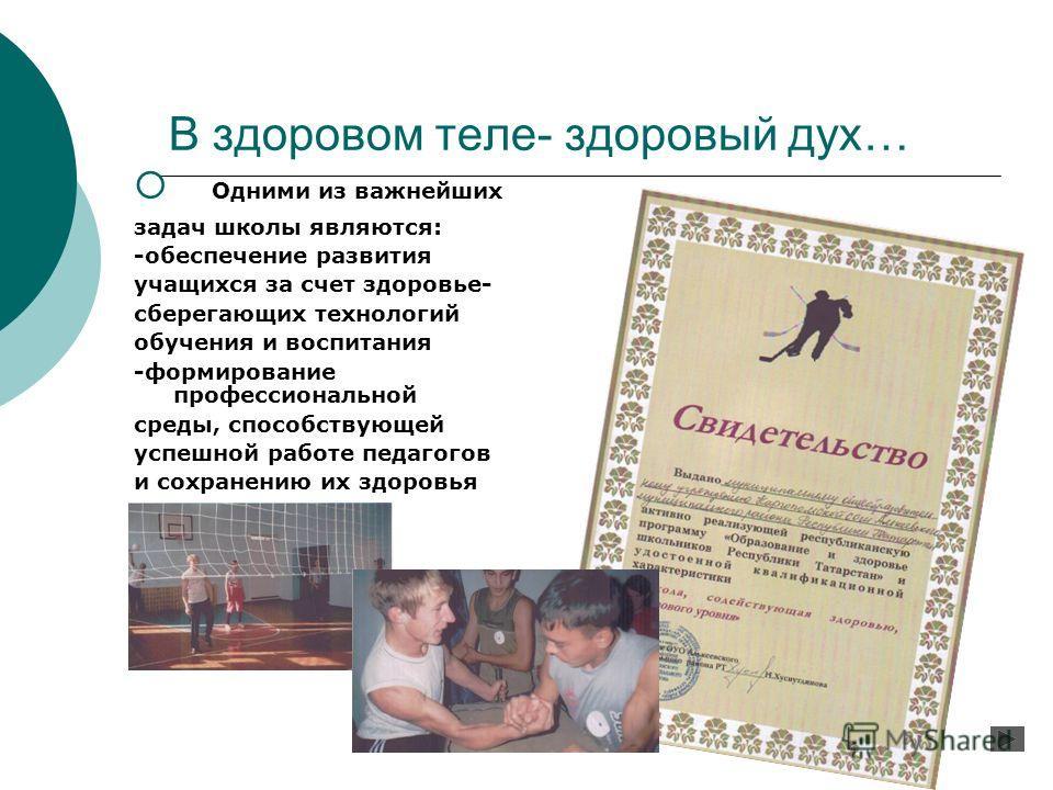 В здоровом теле- здоровый дух… Одними из важнейших задач школы являются: -обеспечение развития учащихся за счет здоровье- сберегающих технологий обучения и воспитания -формирование профессиональной среды, способствующей успешной работе педагогов и со
