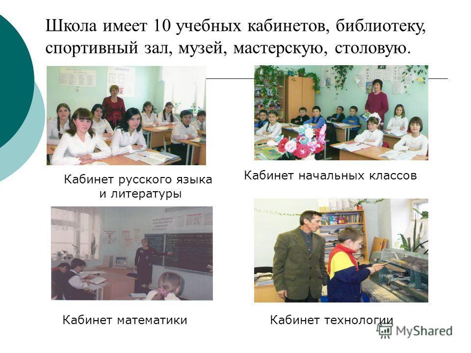 Кабинет русского языка и литературы Кабинет начальных классов Кабинет математикиКабинет технологии Школа имеет 10 учебных кабинетов, библиотеку, спортивный зал, музей, мастерскую, столовую.
