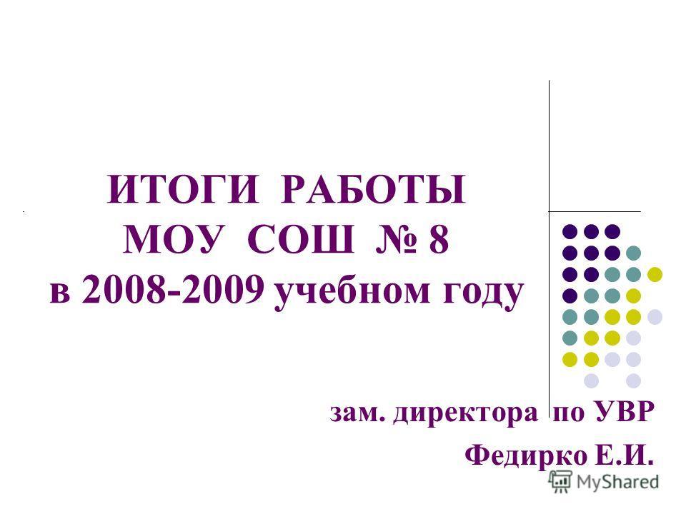 ИТОГИ РАБОТЫ МОУ СОШ 8 в 2008-2009 учебном году зам. директора по УВР Федирко Е.И.