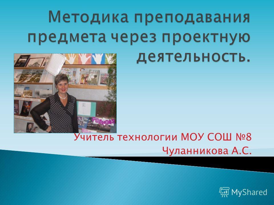 Учитель технологии МОУ СОШ 8 Чуланникова А.С.