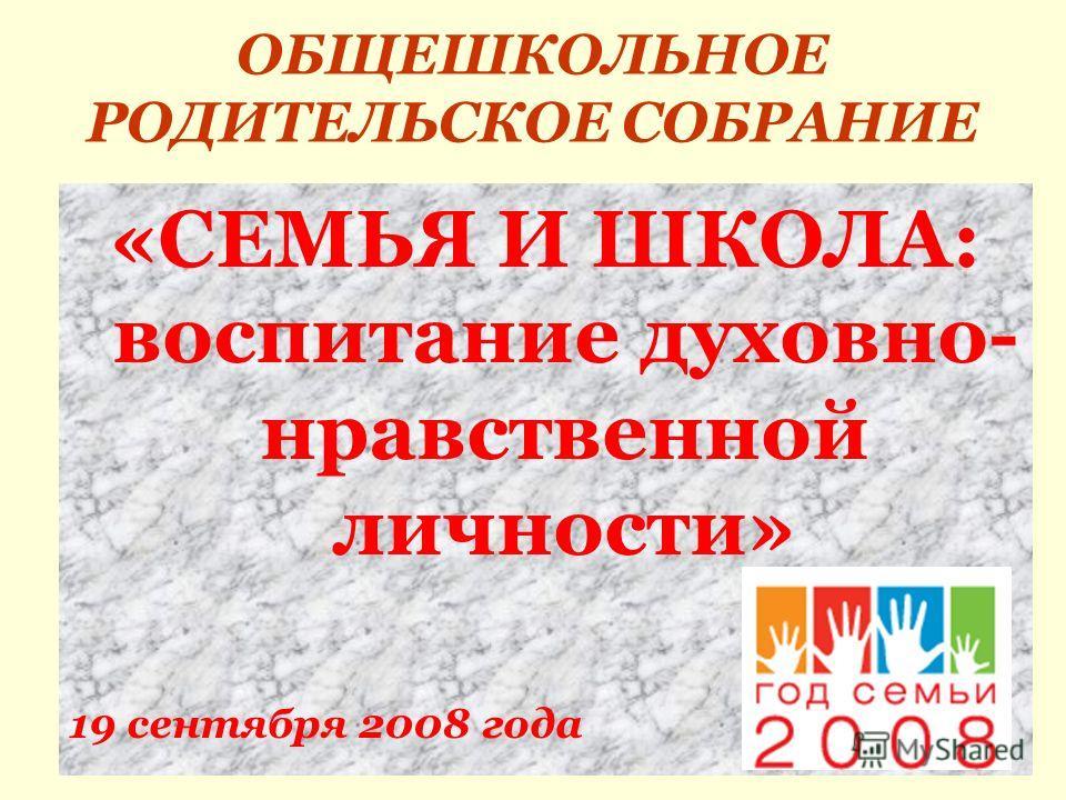 ОБЩЕШКОЛЬНОЕ РОДИТЕЛЬСКОЕ СОБРАНИЕ «СЕМЬЯ И ШКОЛА: воспитание духовно- нравственной личности» 19 сентября 2008 года