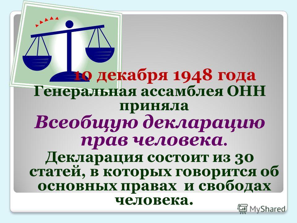 10 декабря 1948 года Генеральная ассамблея ОНН приняла Всеобщую декларацию прав человека. Декларация состоит из 30 статей, в которых говорится об основных правах и свободах человека.