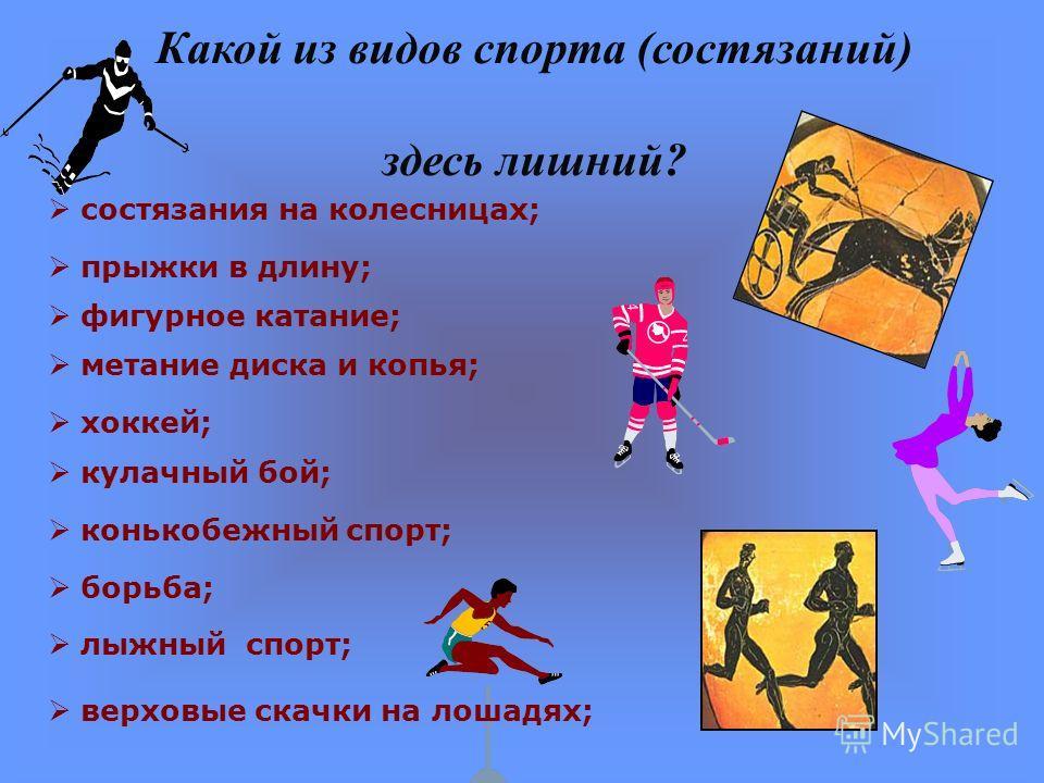 Какой из видов спорта (состязаний) здесь лишний? состязания на колесницах; борьба; верховые скачки на лошадях; фигурное катание; прыжки в длину; метание диска и копья; кулачный бой; конькобежный спорт; лыжный спорт; хоккей;