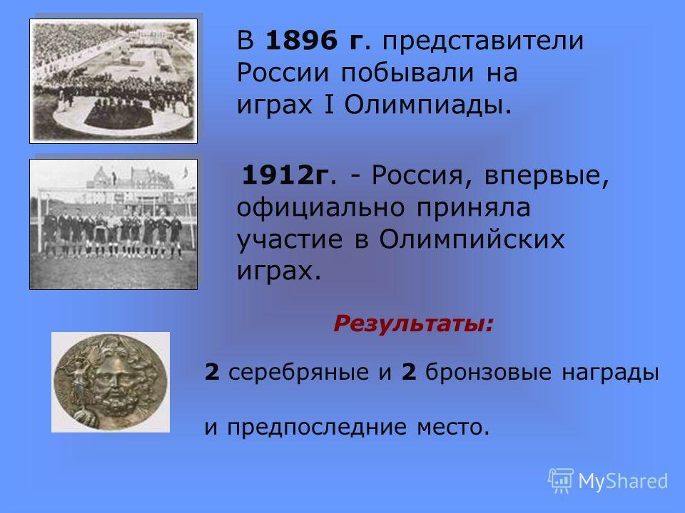 В 1896 г. представители России побывали на играх I Олимпиады. 1912г. - Россия, впервые, официально приняла участие в Олимпийских играх. 2 серебряные и 2 бронзовые награды и предпоследние место. Результаты: