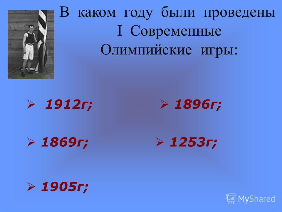 В каком году были проведены I Современные Олимпийские игры: 1912г; 1905г; 1896г; 1253г; 1869г;