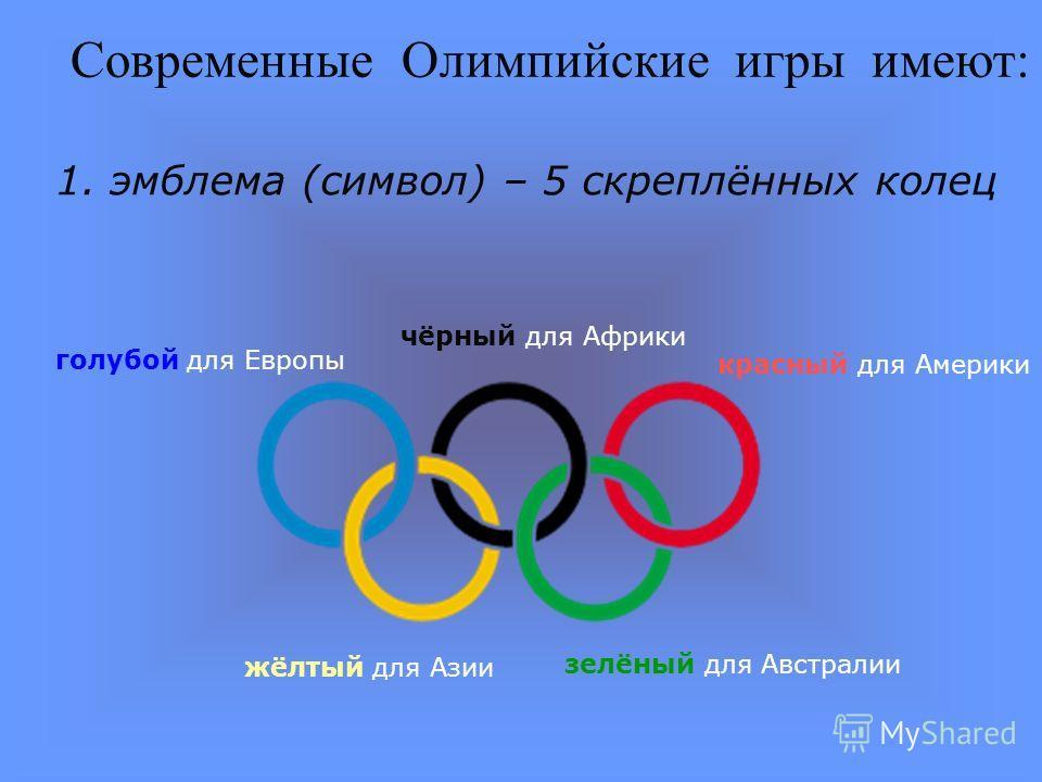 Современные Олимпийские игры имеют: 1. эмблема (символ) – 5 скреплённых колец голубой для Европы чёрный для Африки красный для Америки жёлтый для Азии зелёный для Австралии
