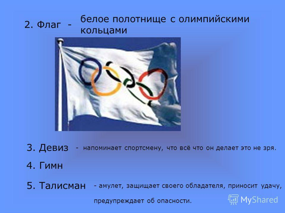 2. Флаг - белое полотнище с олимпийскими кольцами 3. Девиз 4. Гимн 5. Талисман - напоминает спортсмену, что всё что он делает это не зря. - амулет, защищает своего обладателя, приносит удачу, предупреждает об опасности.
