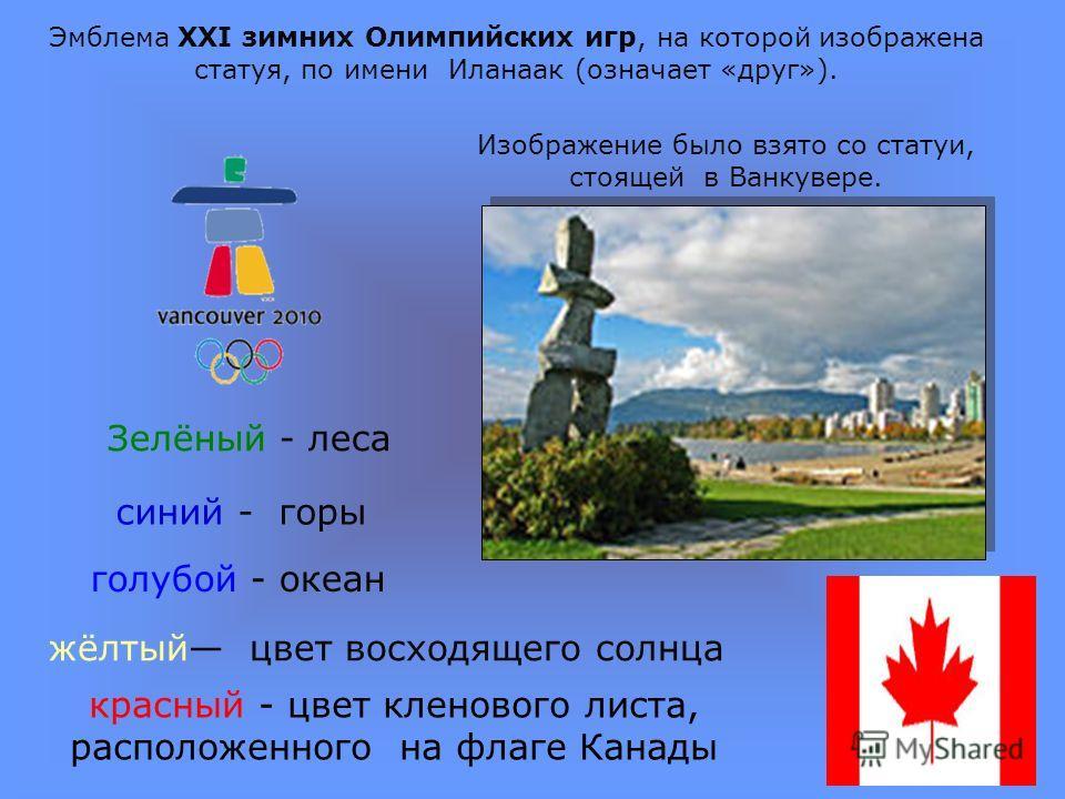Эмблема XXI зимних Олимпийских игр, на которой изображена статуя, по имени Иланаак (означает «друг»). Изображение было взято со статуи, стоящей в Ванкувере. Зелёный - леса синий - горы голубой - океан красный - цвет кленового листа, расположенного на
