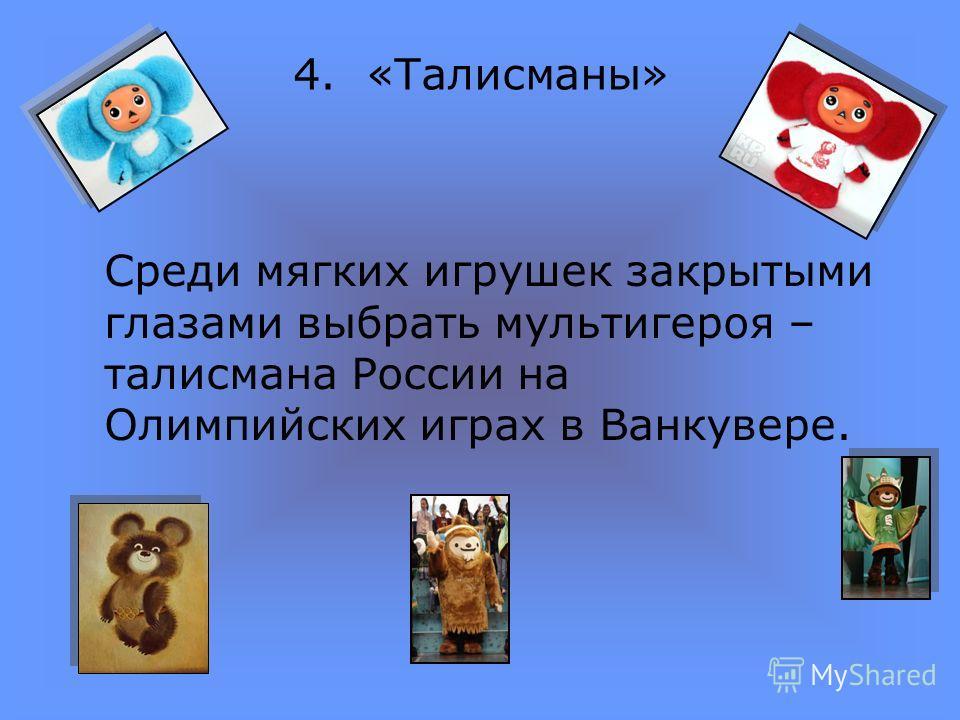 4. «Талисманы» Среди мягких игрушек закрытыми глазами выбрать мультигероя – талисмана России на Олимпийских играх в Ванкувере.
