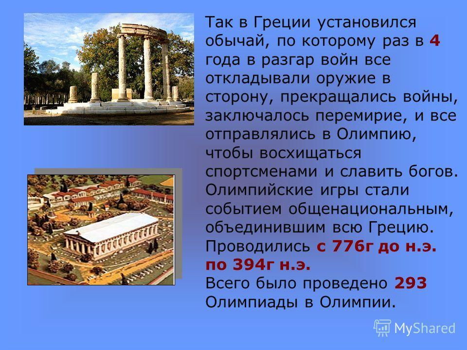 Так в Греции установился обычай, по которому раз в 4 года в разгар войн все откладывали оружие в сторону, прекращались войны, заключалось перемирие, и все отправлялись в Олимпию, чтобы восхищаться спортсменами и славить богов. Олимпийские игры стали