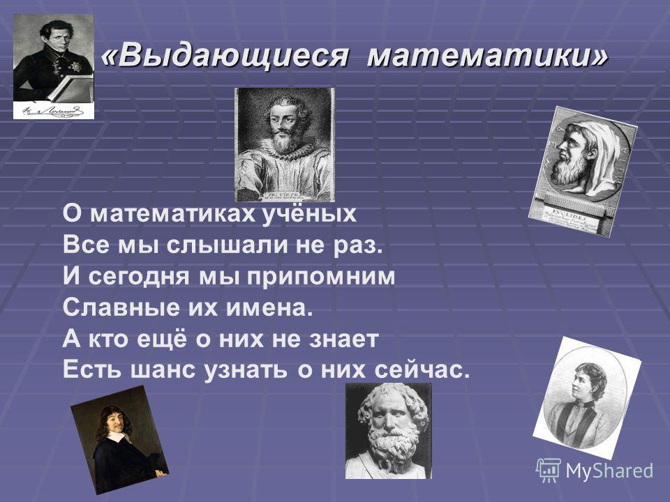 «Выдающиеся математики» О математиках учёных Все мы слышали не раз. И сегодня мы припомним Славные их имена. А кто ещё о них не знает Есть шанс узнать о них сейчас.