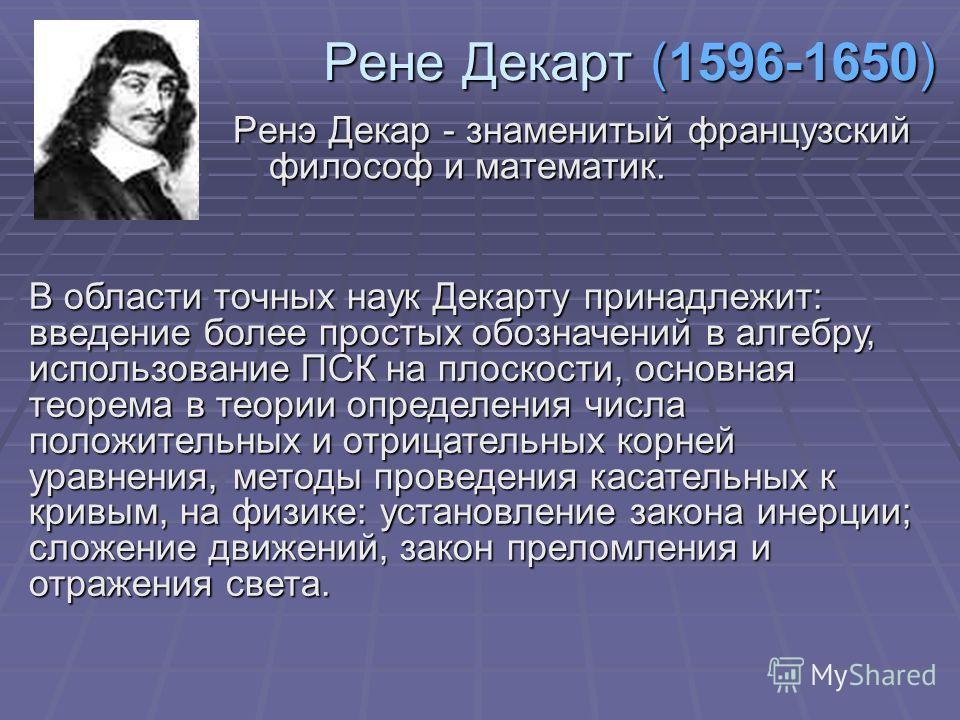 Рене Декарт (1596-1650) Ренэ Декар - знаменитый французский философ и математик. В области точных наук Декарту принадлежит: введение более простых обозначений в алгебру, использование ПСК на плоскости, основная теорема в теории определения числа поло