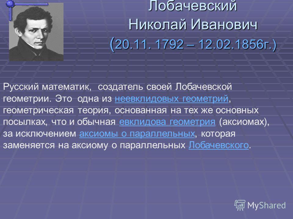 Лобачевский Николай Иванович ( 20.11. 1792 – 12.02.1856г.) Русский математик, создатель своей Лобачевской геометрии. Это одна из неевклидовых геометрий, геометрическая теория, основанная на тех же основных посылках, что и обычная евклидова геометрия